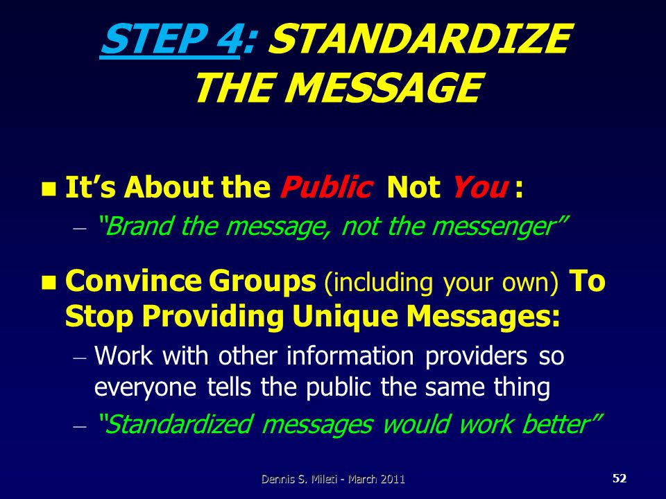 STEP 4: STANDARDIZE THE MESSAGE It's About the Public Not You : – Brand the message, not the messenger Convince Groups (including your own) To Stop Providing Unique Messages: – Work with other information providers so everyone tells the public the same thing – Standardized messages would work better Dennis S.