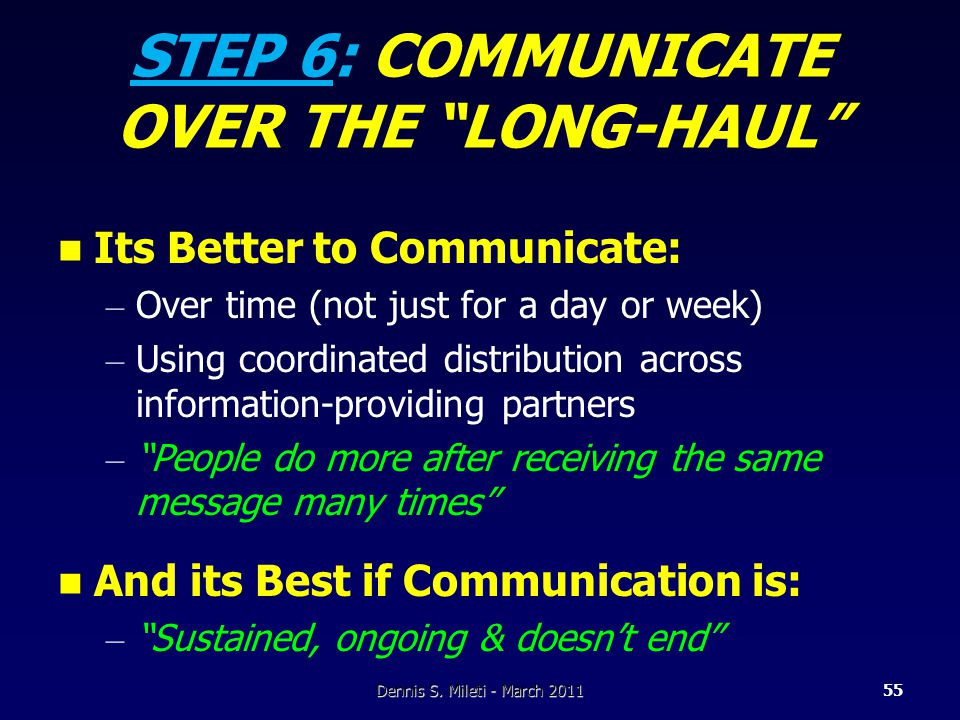 STEP 6: COMMUNICATE OVER THE LONG-HAUL Its Better to Communicate: – Over time (not just for a day or week) – Using coordinated distribution across information-providing partners – People do more after receiving the same message many times And its Best if Communication is: – Sustained, ongoing & doesn't end Dennis S.