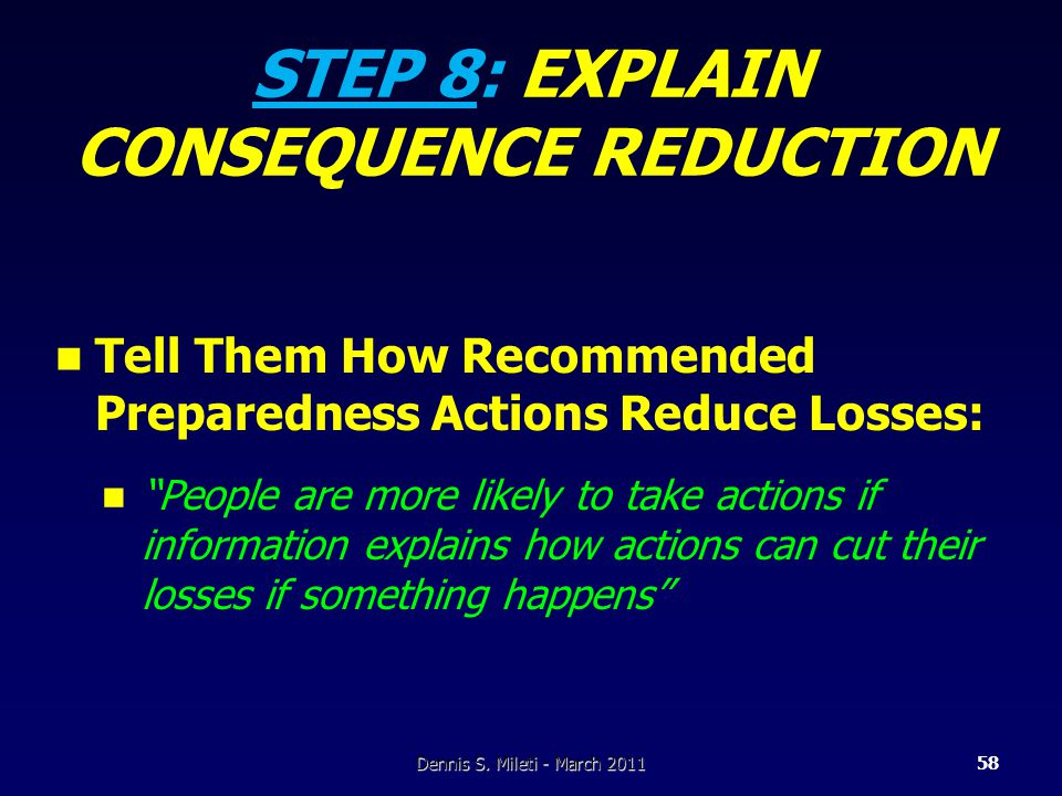 STEP 8: EXPLAIN CONSEQUENCE REDUCTION Tell Them How Recommended Preparedness Actions Reduce Losses: People are more likely to take actions if information explains how actions can cut their losses if something happens Dennis S.