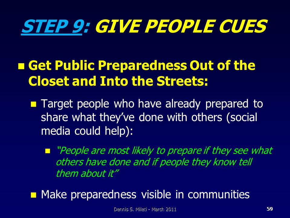 STEP 9: GIVE PEOPLE CUES Get Public Preparedness Out of the Closet and Into the Streets: Target people who have already prepared to share what they've done with others (social media could help): People are most likely to prepare if they see what others have done and if people they know tell them about it Make preparedness visible in communities 59Dennis S.