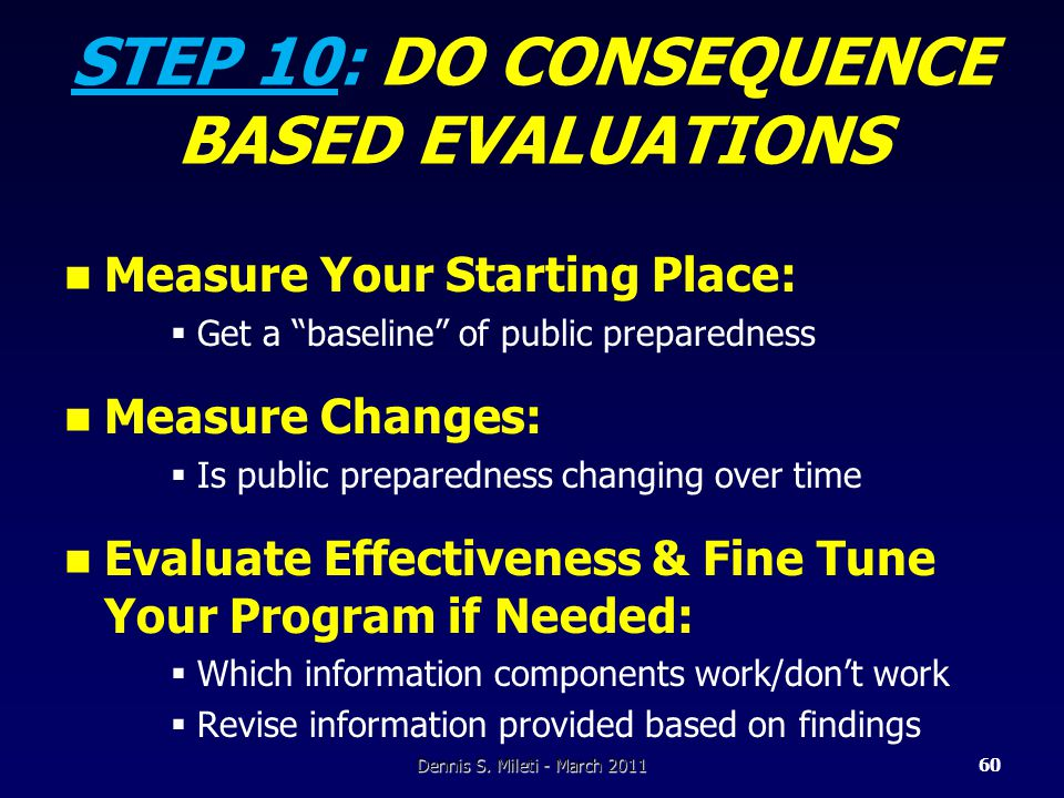 STEP 10: DO CONSEQUENCE BASED EVALUATIONS Measure Your Starting Place:  Get a baseline of public preparedness Measure Changes:  Is public preparedness changing over time Evaluate Effectiveness & Fine Tune Your Program if Needed:  Which information components work/don't work  Revise information provided based on findings Dennis S.
