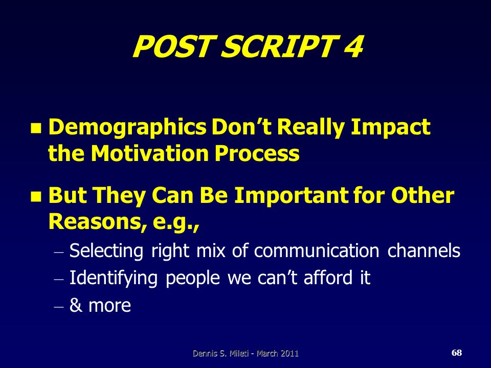 POST SCRIPT 4 Demographics Don't Really Impact the Motivation Process But They Can Be Important for Other Reasons, e.g., – Selecting right mix of communication channels – Identifying people we can't afford it – & more Dennis S.