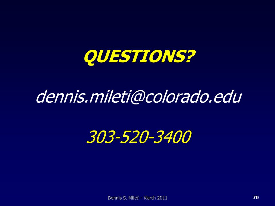 Dennis S. Mileti - March 201170 QUESTIONS? dennis.mileti@colorado.edu 303-520-3400