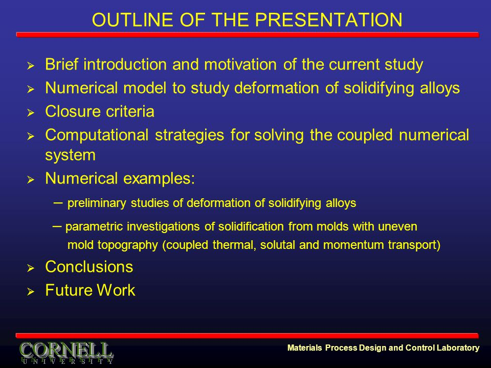 Materials Process Design and Control Laboratory OUTLINE OF THE PRESENTATION  Brief introduction and motivation of the current study  Numerical model to study deformation of solidifying alloys  Closure criteria  Computational strategies for solving the coupled numerical system  Numerical examples: – preliminary studies of deformation of solidifying alloys – parametric investigations of solidification from molds with uneven mold topography (coupled thermal, solutal and momentum transport)  Conclusions  Future Work