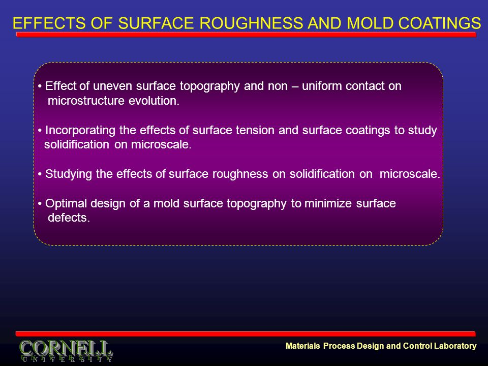 Materials Process Design and Control Laboratory EFFECTS OF SURFACE ROUGHNESS AND MOLD COATINGS Effect of uneven surface topography and non – uniform contact on microstructure evolution.