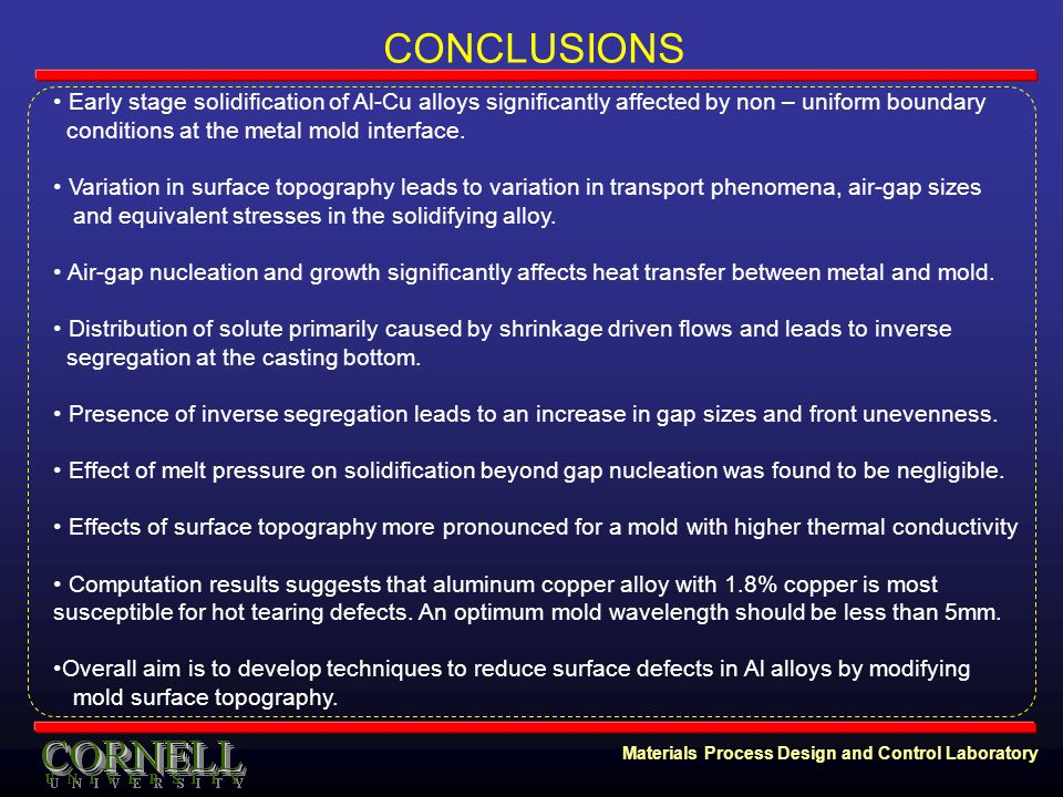 Materials Process Design and Control Laboratory CONCLUSIONS Early stage solidification of Al-Cu alloys significantly affected by non – uniform boundary conditions at the metal mold interface.