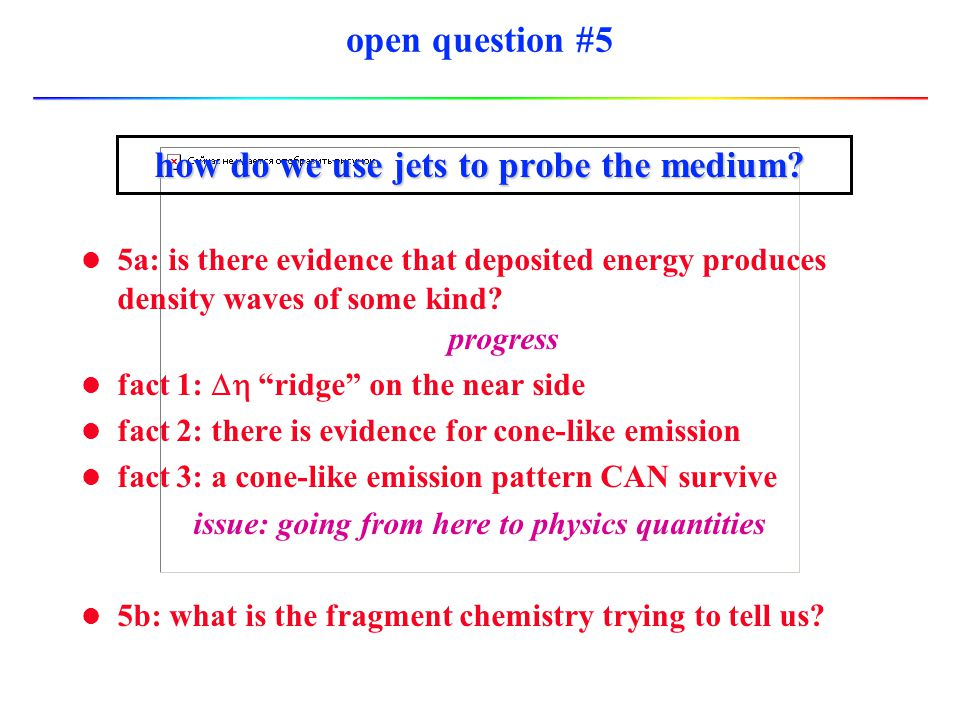 open question #5 how do we use jets to probe the medium? l 5a: is there evidence that deposited energy produces density waves of some kind? progress f