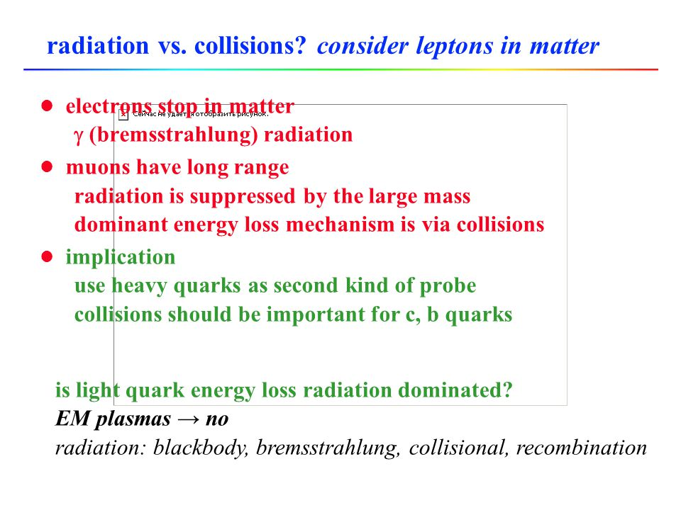 radiation vs. collisions? consider leptons in matter l electrons stop in matter  (bremsstrahlung) radiation l muons have long range radiation is supp