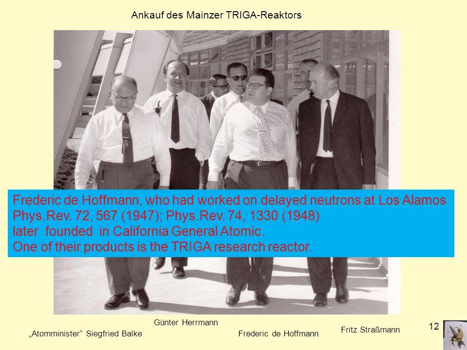 "12 ""Atomminister Siegfried Balke Günter Herrmann Frederic de Hoffmann Fritz Straßmann Ankauf des Mainzer TRIGA-Reaktors Frederic de Hoffmann, who had worked on delayed neutrons at Los Alamos Phys.Rev."