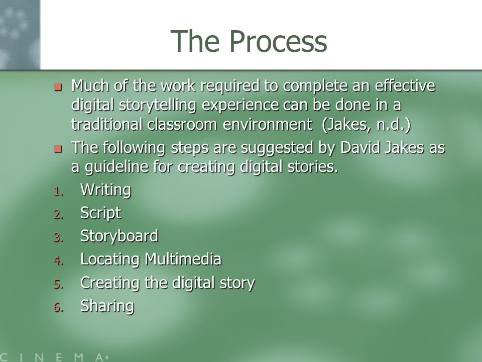 The Process Much of the work required to complete an effective digital storytelling experience can be done in a traditional classroom environment (Jakes, n.d.) Much of the work required to complete an effective digital storytelling experience can be done in a traditional classroom environment (Jakes, n.d.) The following steps are suggested by David Jakes as a guideline for creating digital stories.