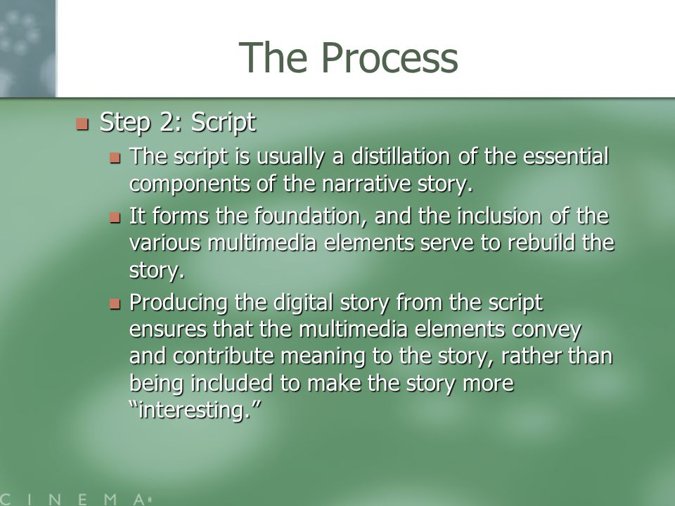 The Process Step 2: Script Step 2: Script The script is usually a distillation of the essential components of the narrative story.