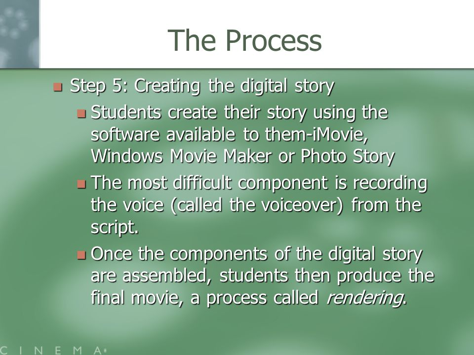The Process Step 5: Creating the digital story Step 5: Creating the digital story Students create their story using the software available to them-iMovie, Windows Movie Maker or Photo Story Students create their story using the software available to them-iMovie, Windows Movie Maker or Photo Story The most difficult component is recording the voice (called the voiceover) from the script.