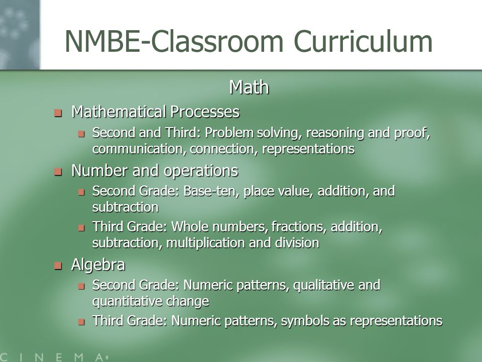 NMBE-Classroom Curriculum Math Mathematical Processes Mathematical Processes Second and Third: Problem solving, reasoning and proof, communication, connection, representations Second and Third: Problem solving, reasoning and proof, communication, connection, representations Number and operations Number and operations Second Grade: Base-ten, place value, addition, and subtraction Second Grade: Base-ten, place value, addition, and subtraction Third Grade: Whole numbers, fractions, addition, subtraction, multiplication and division Third Grade: Whole numbers, fractions, addition, subtraction, multiplication and division Algebra Algebra Second Grade: Numeric patterns, qualitative and quantitative change Second Grade: Numeric patterns, qualitative and quantitative change Third Grade: Numeric patterns, symbols as representations Third Grade: Numeric patterns, symbols as representations