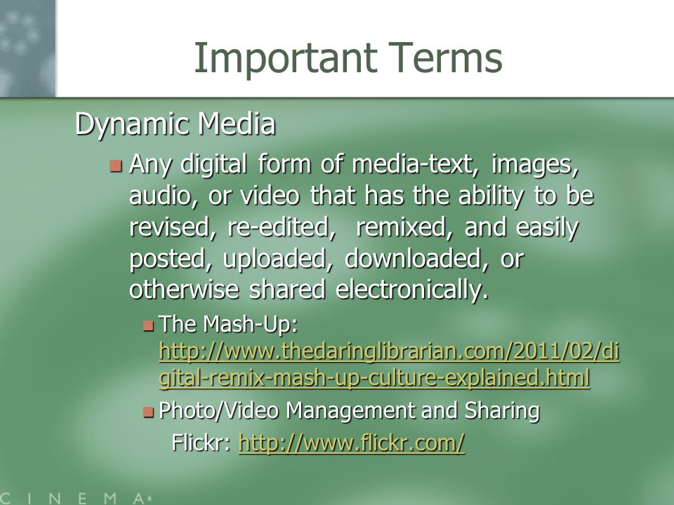 Important Terms Dynamic Media Any digital form of media-text, images, audio, or video that has the ability to be revised, re-edited, remixed, and easily posted, uploaded, downloaded, or otherwise shared electronically.