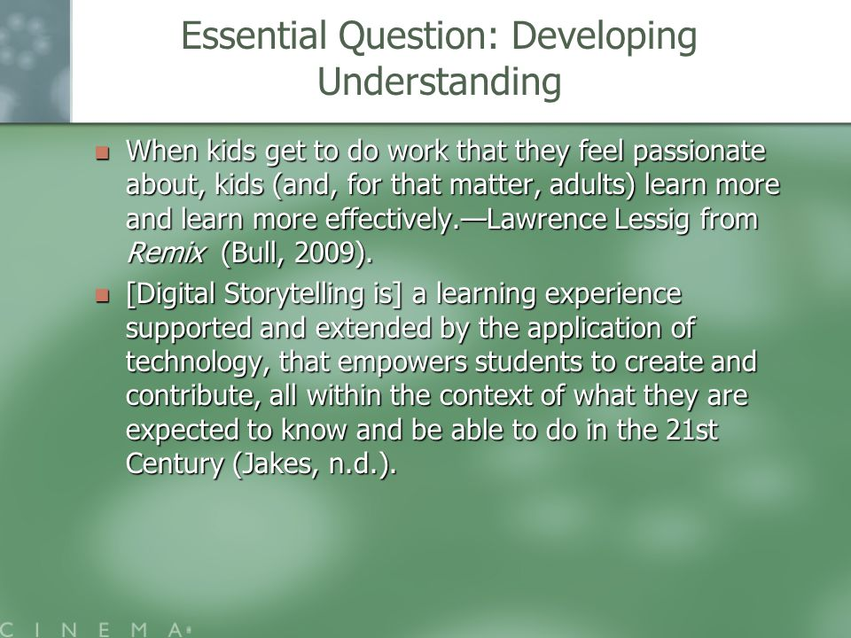 Essential Question: Developing Understanding When kids get to do work that they feel passionate about, kids (and, for that matter, adults) learn more and learn more effectively.—Lawrence Lessig from Remix (Bull, 2009).