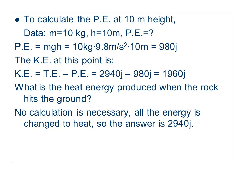 What is the total energy at this height? No calculation is necessary, T.E. is 2940j. Calculate the P.E., the K.E. and the T.E when the rock is 10 m fr