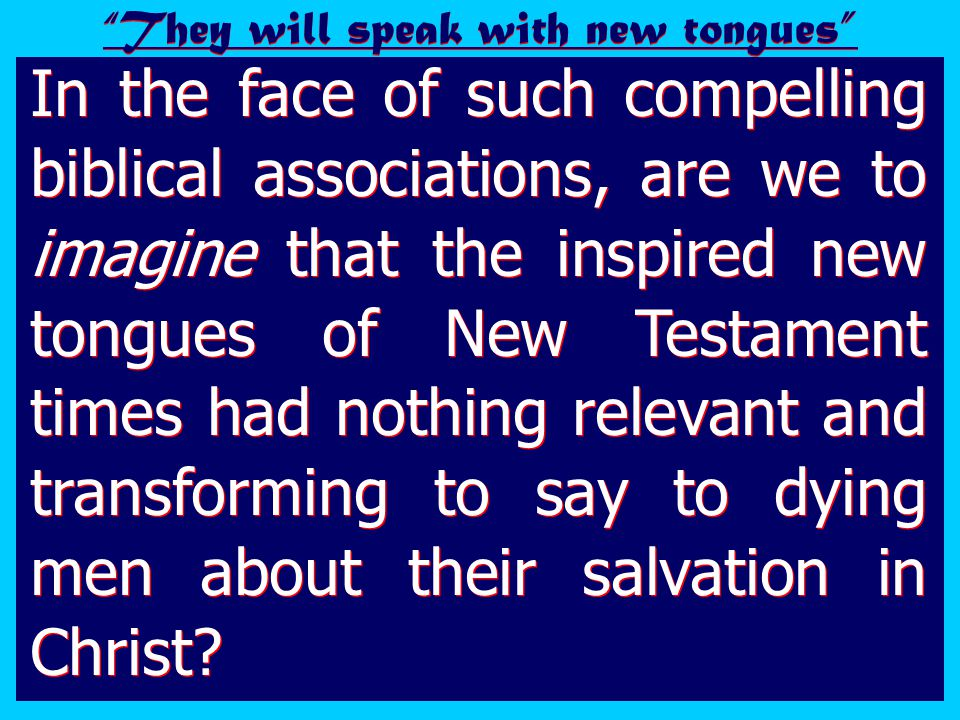In the face of such compelling biblical associations, are we to imagine that the inspired new tongues of New Testament times had nothing relevant and transforming to say to dying men about their salvation in Christ.