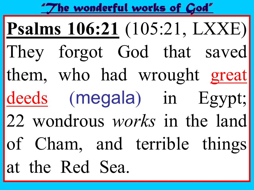 Psalms 106:21 (105:21, LXXE) They forgot God that saved them, who had wrought great deeds ( megala ) in Egypt; 22 wondrous works in the land of Cham, and terrible things at the Red Sea.