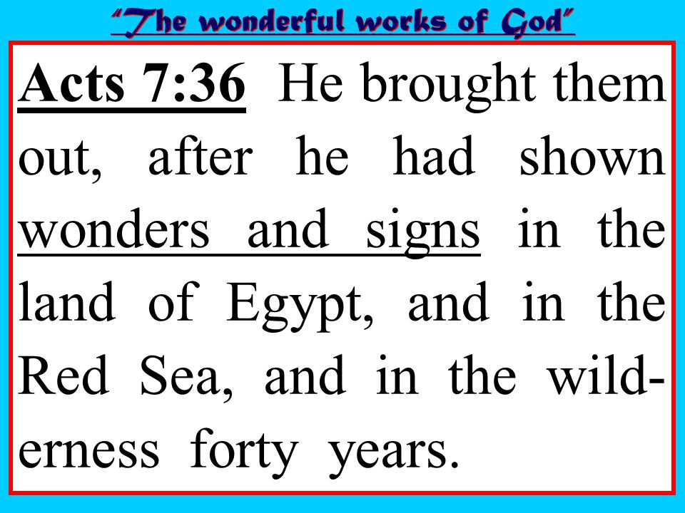 Acts 7:36 He brought them out, after he had shown wonders and signs in the land of Egypt, and in the Red Sea, and in the wild- erness forty years.