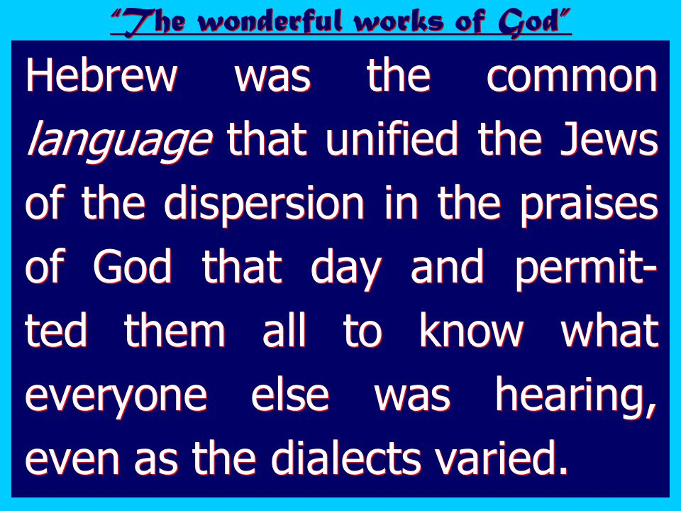 Hebrew was the common language that unified the Jews of the dispersion in the praises of God that day and permit- ted them all to know what everyone else was hearing, even as the dialects varied.