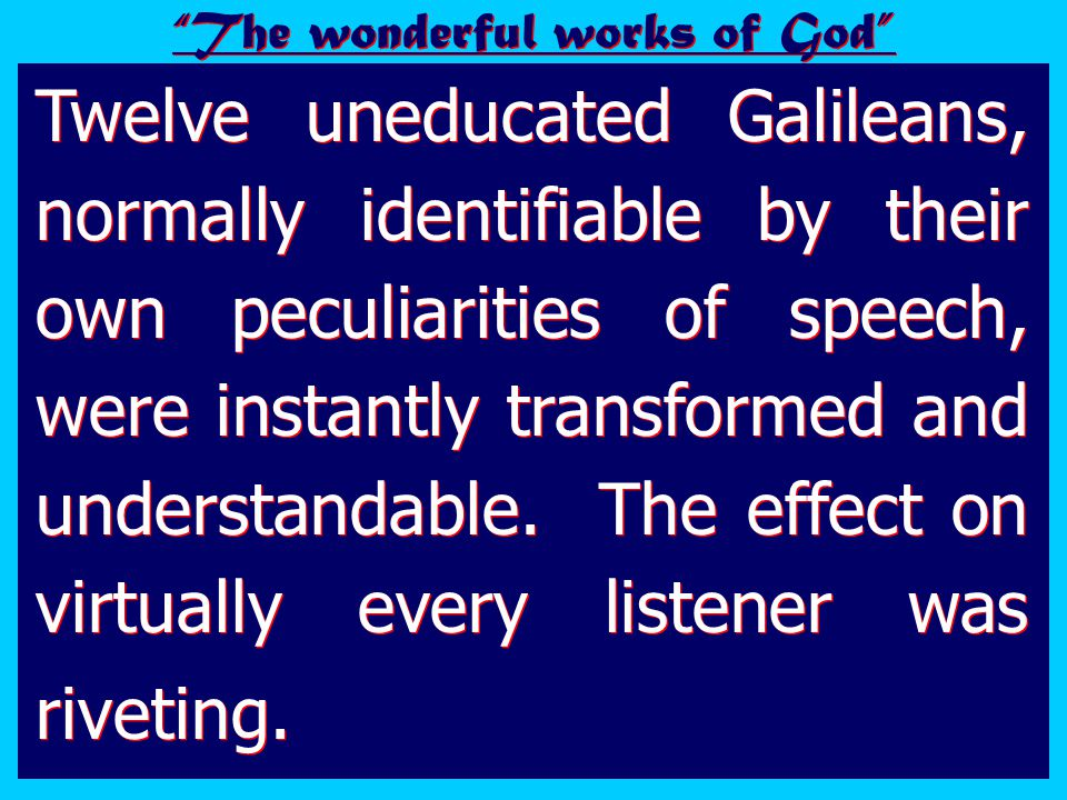Twelve uneducated Galileans, normally identifiable by their own peculiarities of speech, were instantly transformed and understandable.