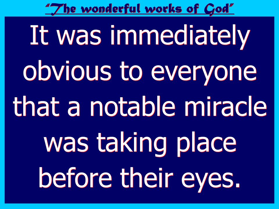 It was immediately obvious to everyone that a notable miracle was taking place before their eyes.