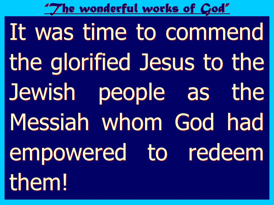 It was time to commend the glorified Jesus to the Jewish people as the Messiah whom God had empowered to redeem them.