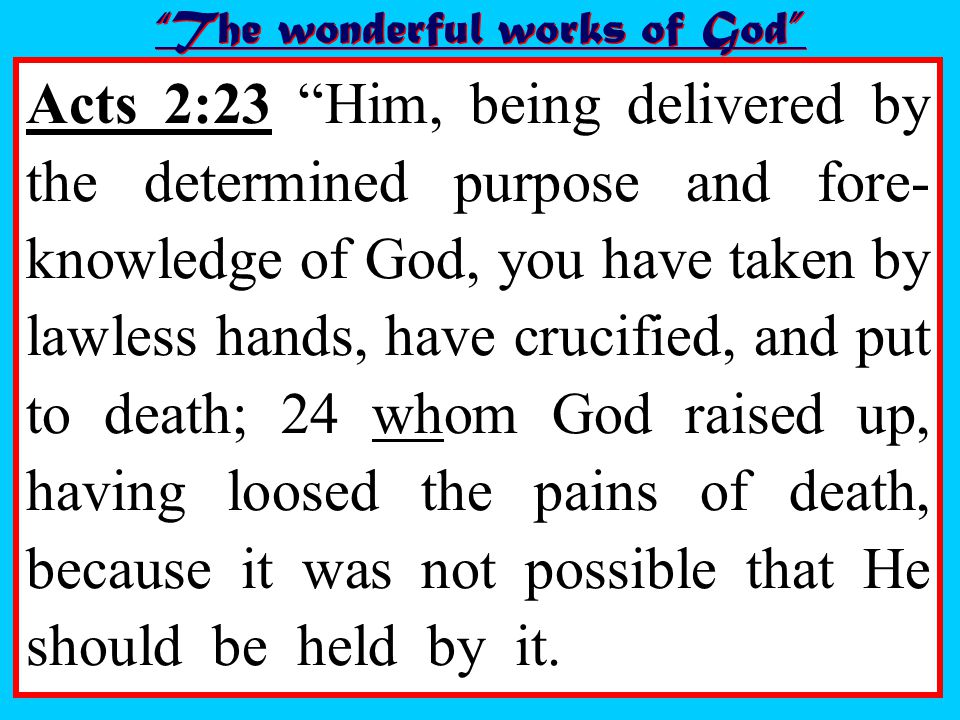 Acts 2:23 Him, being delivered by the determined purpose and fore- knowledge of God, you have taken by lawless hands, have crucified, and put to death; 24 whom God raised up, having loosed the pains of death, because it was not possible that He should be held by it.