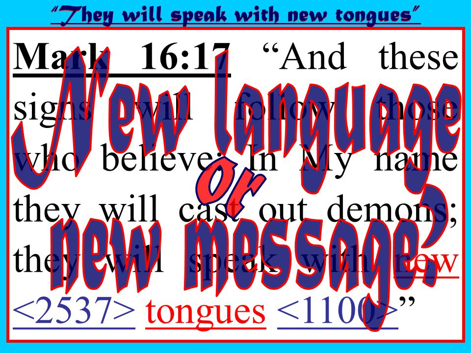 Mark 16:17 And these signs will follow those who believe: In My name they will cast out demons; they will speak with new tongues They will speak with new tongues