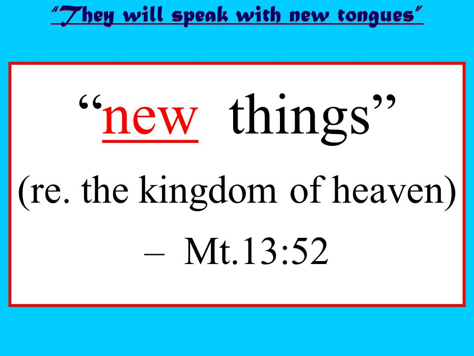 new things (re. the kingdom of heaven) – Mt.13:52 They will speak with new tongues