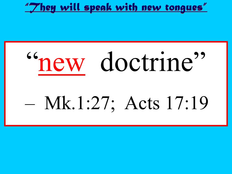 new doctrine – Mk.1:27; Acts 17:19 They will speak with new tongues