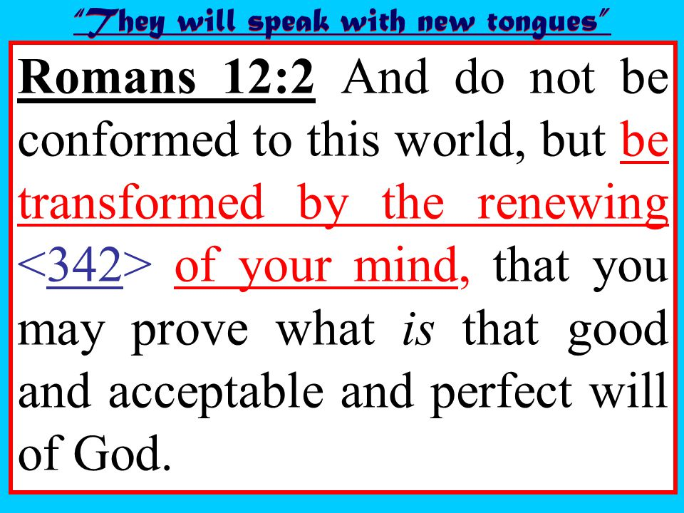 Romans 12:2 And do not be conformed to this world, but be transformed by the renewing of your mind, that you may prove what is that good and acceptable and perfect will of God.
