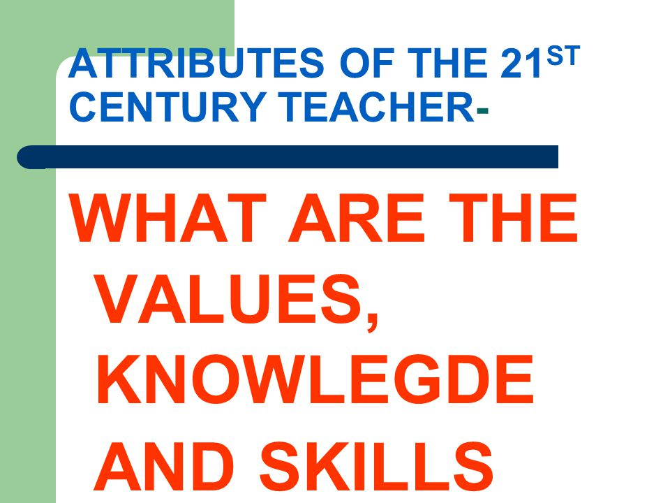 ATTRIBUTES OF THE 21 ST CENTURY TEACHER- WHAT ARE THE VALUES, KNOWLEGDE AND SKILLS