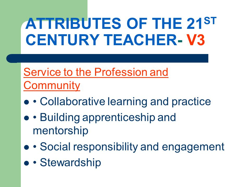 ATTRIBUTES OF THE 21 ST CENTURY TEACHER- V3 Service to the Profession and Community Collaborative learning and practice Building apprenticeship and mentorship Social responsibility and engagement Stewardship