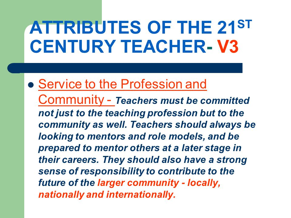ATTRIBUTES OF THE 21 ST CENTURY TEACHER- V3 Service to the Profession and Community - Teachers must be committed not just to the teaching profession but to the community as well.
