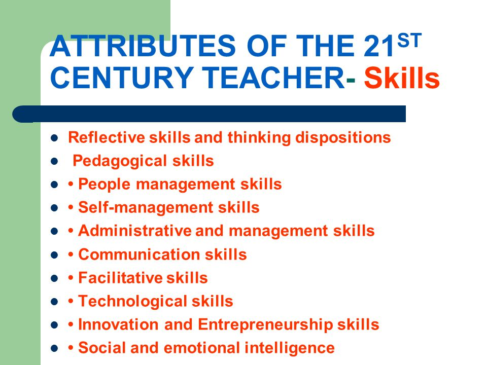 ATTRIBUTES OF THE 21 ST CENTURY TEACHER- Skills Reflective skills and thinking dispositions Pedagogical skills People management skills Self-management skills Administrative and management skills Communication skills Facilitative skills Technological skills Innovation and Entrepreneurship skills Social and emotional intelligence