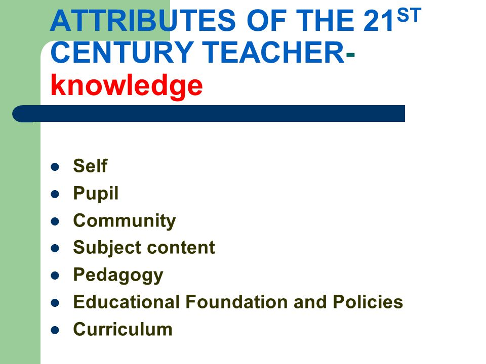 ATTRIBUTES OF THE 21 ST CENTURY TEACHER- knowledge Self Pupil Community Subject content Pedagogy Educational Foundation and Policies Curriculum