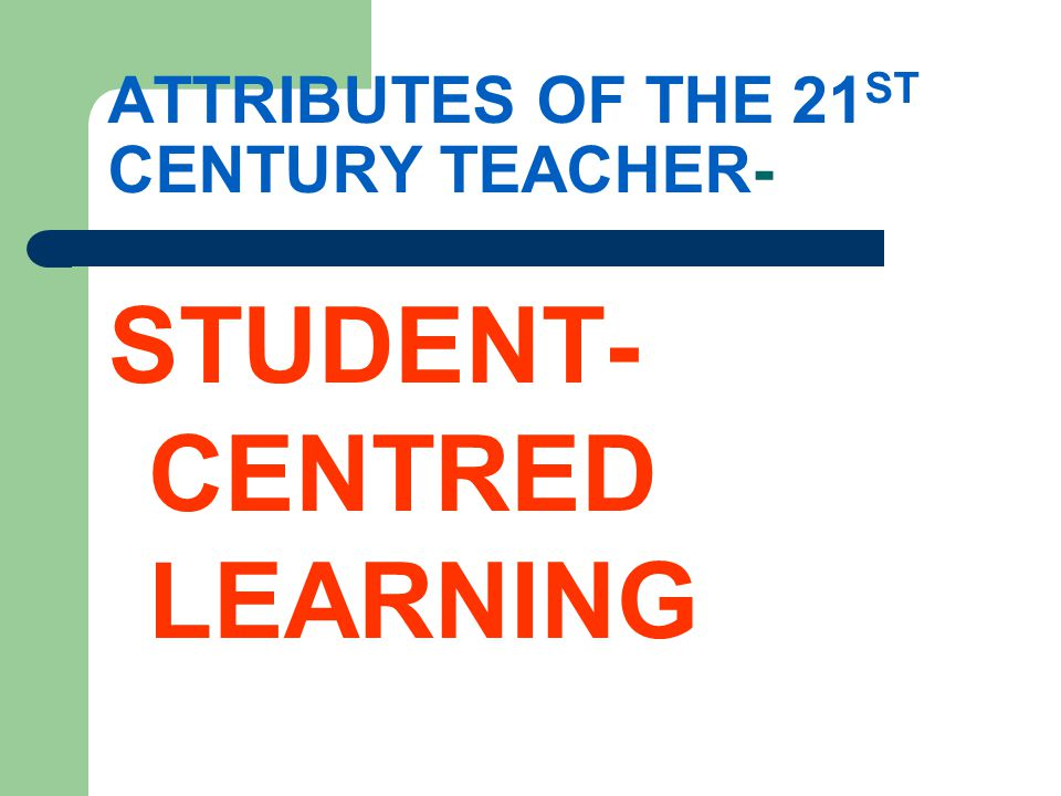 ATTRIBUTES OF THE 21 ST CENTURY TEACHER- STUDENT- CENTRED LEARNING