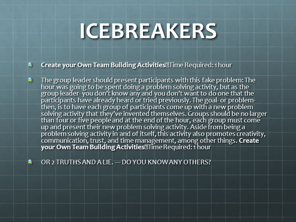 ICEBREAKERS Create your Own Team Building Activities Time Required: 1 hour The group leader should present participants with this fake problem: The hour was going to be spent doing a problem solving activity, but as the group leader- you don't know any and you don't want to do one that the participants have already heard or tried previously.