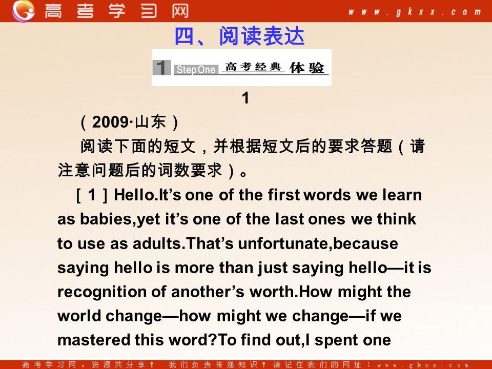 1 ( 2009· 山东) 阅读下面的短文,并根据短文后的要求答题(请 注意问题后的词数要求)。 [ 1 ] Hello.It's one of the first words we learn as babies,yet it's one of the last ones we think to use as adults.That's unfortunate,because saying hello is more than just saying hello—it is recognition of another's worth.How might the world change—how might we change—if we mastered this word?To find out,I spent one 四、阅读表达