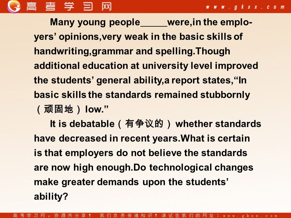 Many young people were,in the emplo- yers' opinions,very weak in the basic skills of handwriting,grammar and spelling.Though additional education at university level improved the students' general ability,a report states, In basic skills the standards remained stubbornly (顽固地) low. It is debatable (有争议的) whether standards have decreased in recent years.What is certain is that employers do not believe the standards are now high enough.Do technological changes make greater demands upon the students' ability