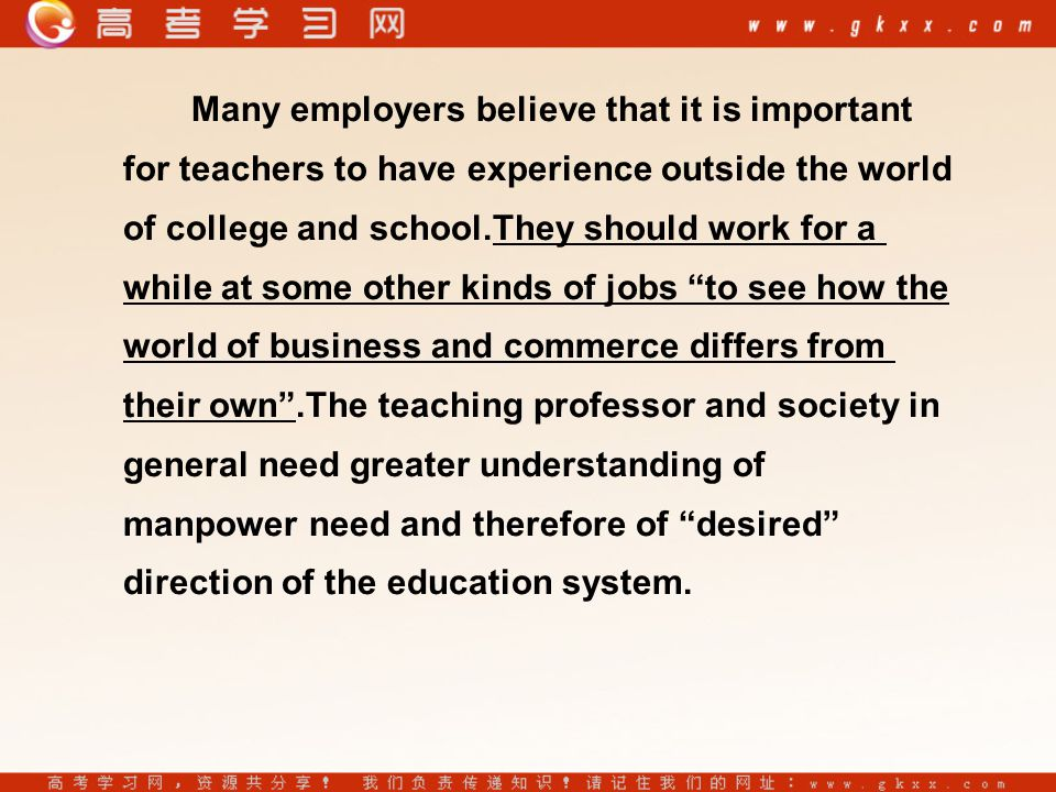 Many employers believe that it is important for teachers to have experience outside the world of college and school.They should work for a while at some other kinds of jobs to see how the world of business and commerce differs from their own .The teaching professor and society in general need greater understanding of manpower need and therefore of desired direction of the education system.