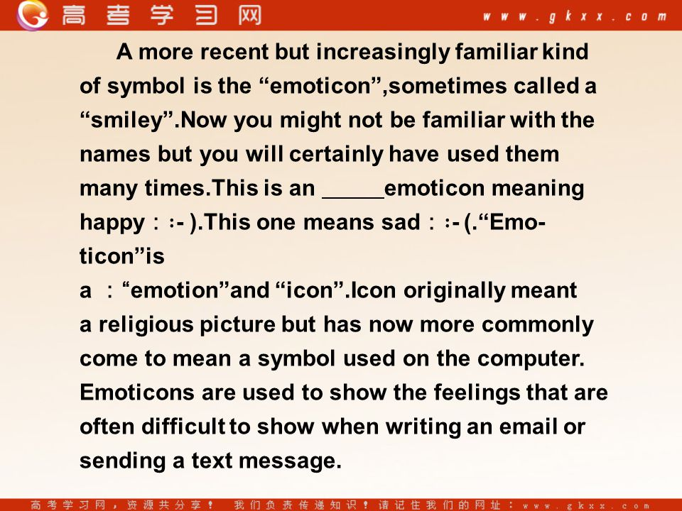 A more recent but increasingly familiar kind of symbol is the emoticon ,sometimes called a smiley .Now you might not be familiar with the names but you will certainly have used them many times.This is an emoticon meaning happy :∶ - ).This one means sad :∶ - (. Emo- ticon is a : emotion and icon .Icon originally meant a religious picture but has now more commonly come to mean a symbol used on the computer.