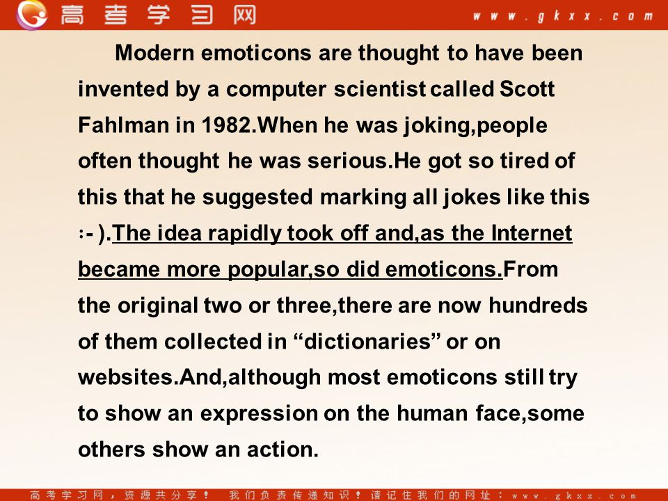 Modern emoticons are thought to have been invented by a computer scientist called Scott Fahlman in 1982.When he was joking,people often thought he was serious.He got so tired of this that he suggested marking all jokes like this ∶ - ).The idea rapidly took off and,as the Internet became more popular,so did emoticons.From the original two or three,there are now hundreds of them collected in dictionaries or on websites.And,although most emoticons still try to show an expression on the human face,some others show an action.