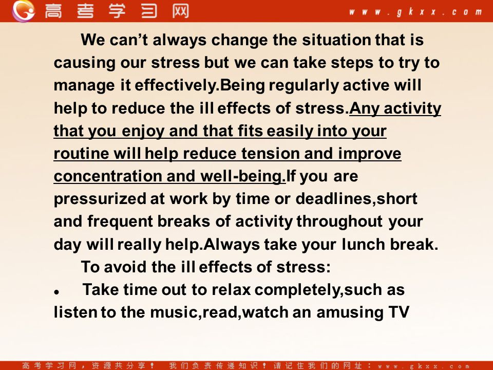 We can't always change the situation that is causing our stress but we can take steps to try to manage it effectively.Being regularly active will help to reduce the ill effects of stress.Any activity that you enjoy and that fits easily into your routine will help reduce tension and improve concentration and well-being.If you are pressurized at work by time or deadlines,short and frequent breaks of activity throughout your day will really help.Always take your lunch break.