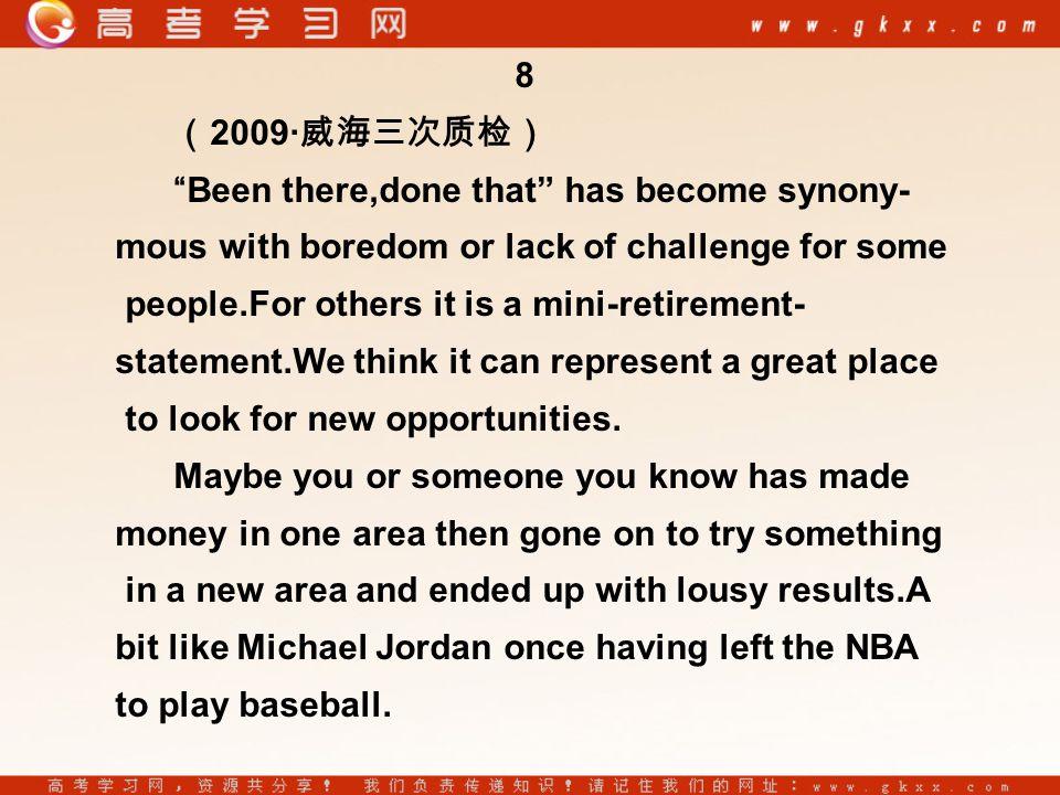 8 ( 2009· 威海三次质检) Been there,done that has become synony- mous with boredom or lack of challenge for some people.For others it is a mini-retirement- statement.We think it can represent a great place to look for new opportunities.