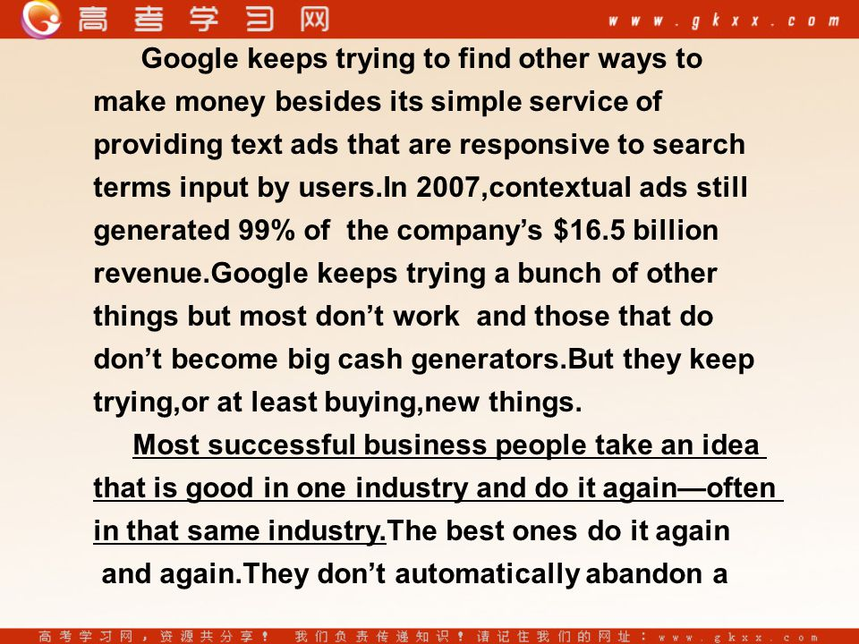 Google keeps trying to find other ways to make money besides its simple service of providing text ads that are responsive to search terms input by users.In 2007,contextual ads still generated 99% of the company's $16.5 billion revenue.Google keeps trying a bunch of other things but most don't work and those that do don't become big cash generators.But they keep trying,or at least buying,new things.