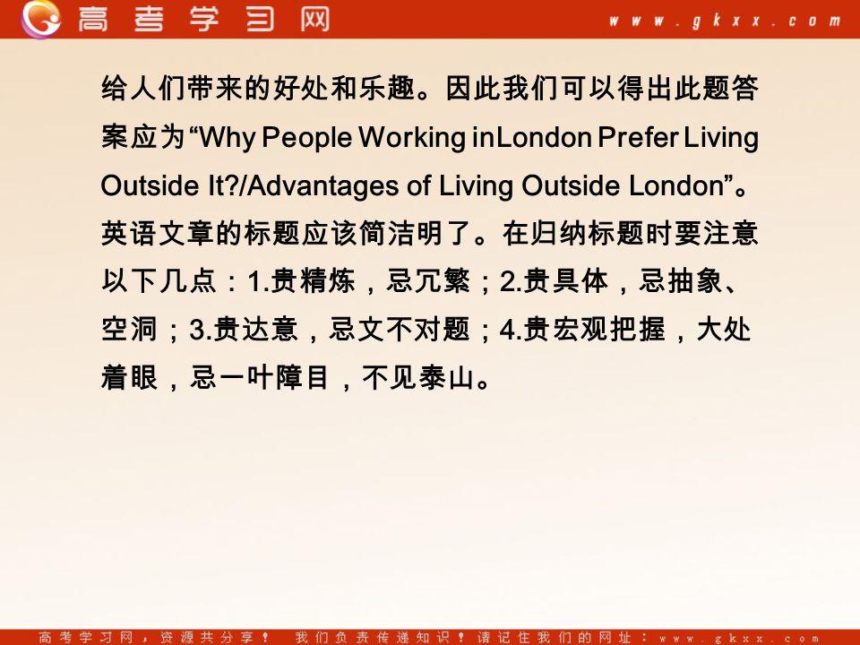 给人们带来的好处和乐趣。因此我们可以得出此题答 案应为 Why People Working inLondon Prefer Living Outside It?/Advantages of Living Outside London 。 英语文章的标题应该简洁明了。在归纳标题时要注意 以下几点: 1.