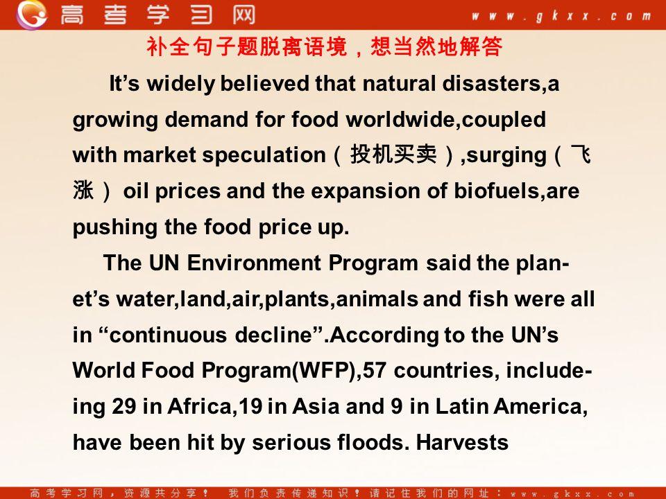 补全句子题脱离语境,想当然地解答 It's widely believed that natural disasters,a growing demand for food worldwide,coupled with market speculation (投机买卖),surging (飞 涨) oil prices and the expansion of biofuels,are pushing the food price up.
