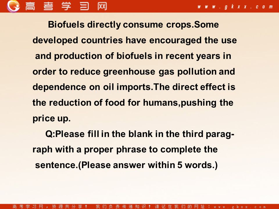 Biofuels directly consume crops.Some developed countries have encouraged the use and production of biofuels in recent years in order to reduce greenhouse gas pollution and dependence on oil imports.The direct effect is the reduction of food for humans,pushing the price up.